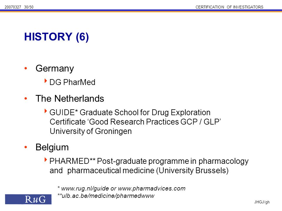 /50CERTIFICATION OF INVESTIGATORS JHGJ/gh Germany DG PharMed The Netherlands GUIDE* Graduate School for Drug Exploration Certificate Good Research Practices GCP / GLP University of Groningen Belgium PHARMED** Post-graduate programme in pharmacology and pharmaceutical medicine (University Brussels) HISTORY (6) *   or   **ulb.ac.be/medicine/pharmedwww