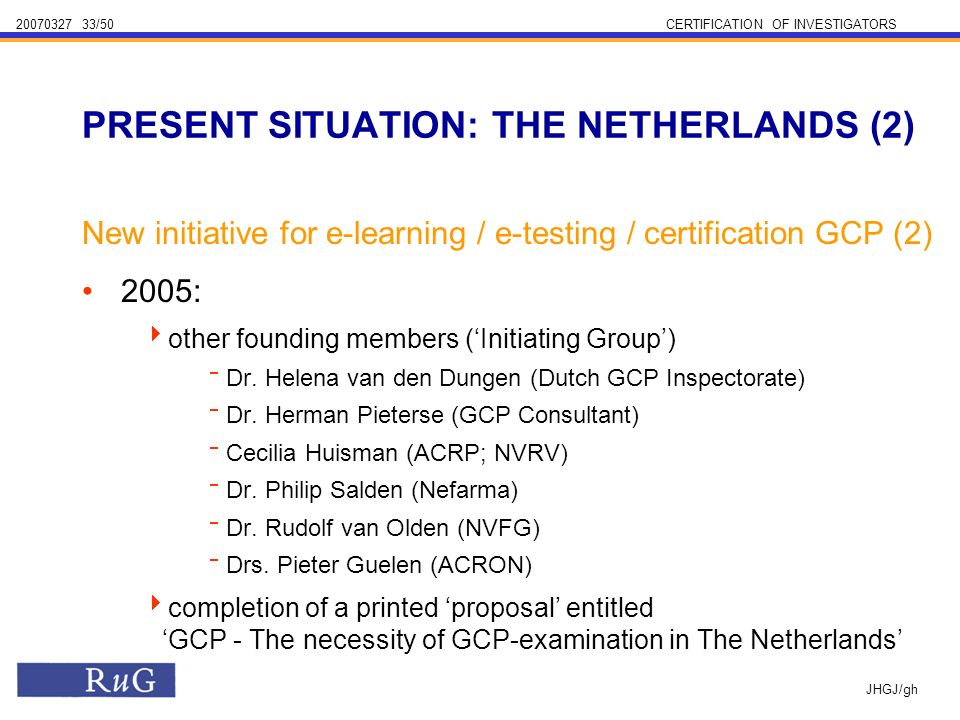 /50CERTIFICATION OF INVESTIGATORS JHGJ/gh New initiative for e-learning / e-testing / certification GCP (2) 2005: other founding members (Initiating Group) Dr.