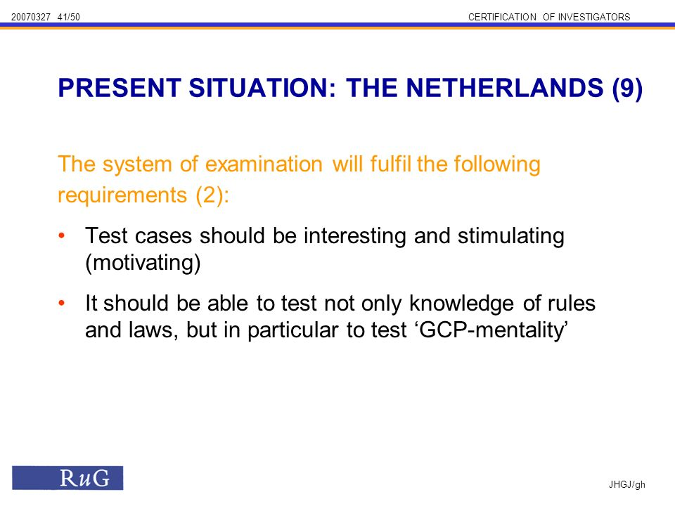 /50CERTIFICATION OF INVESTIGATORS JHGJ/gh The system of examination will fulfil the following requirements (2): Test cases should be interesting and stimulating (motivating) It should be able to test not only knowledge of rules and laws, but in particular to test GCP-mentality PRESENT SITUATION: THE NETHERLANDS (9)