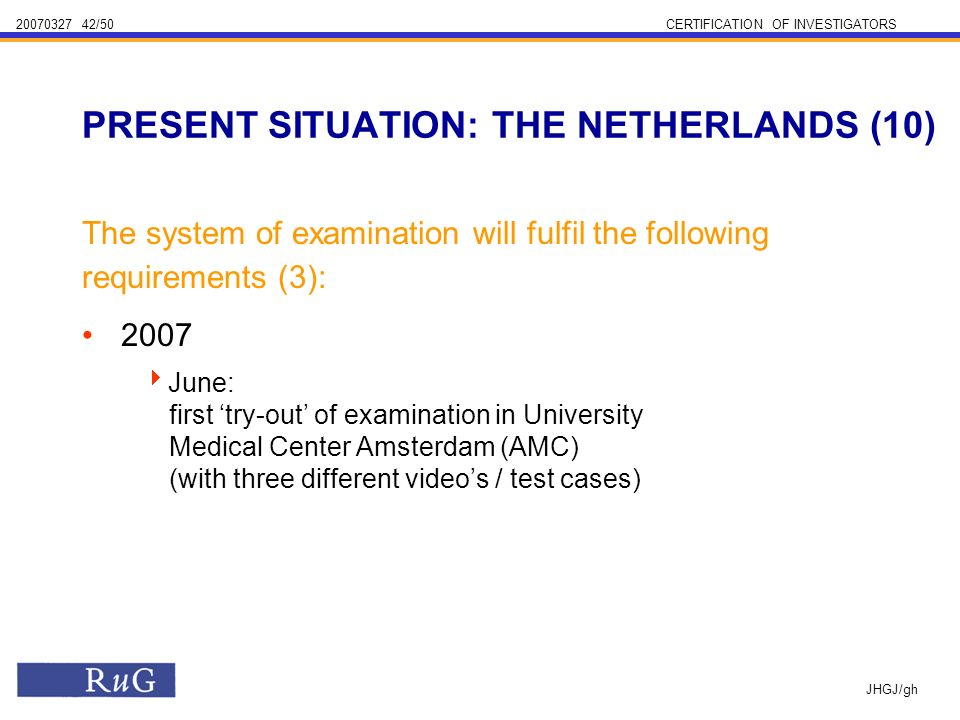 /50CERTIFICATION OF INVESTIGATORS JHGJ/gh The system of examination will fulfil the following requirements (3): 2007 June: first try-out of examination in University Medical Center Amsterdam (AMC) (with three different videos / test cases) PRESENT SITUATION: THE NETHERLANDS (10)