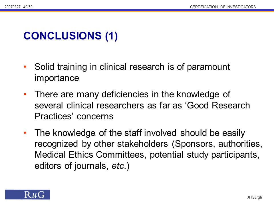 /50CERTIFICATION OF INVESTIGATORS JHGJ/gh Solid training in clinical research is of paramount importance There are many deficiencies in the knowledge of several clinical researchers as far as Good Research Practices concerns The knowledge of the staff involved should be easily recognized by other stakeholders (Sponsors, authorities, Medical Ethics Committees, potential study participants, editors of journals, etc.) CONCLUSIONS (1)