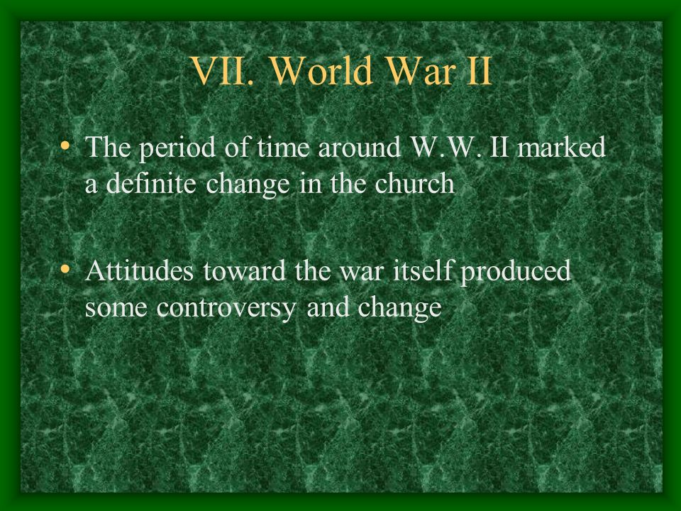 VII. World War II The period of time around W.W. II marked a definite change in the church Attitudes toward the war itself produced some controversy a