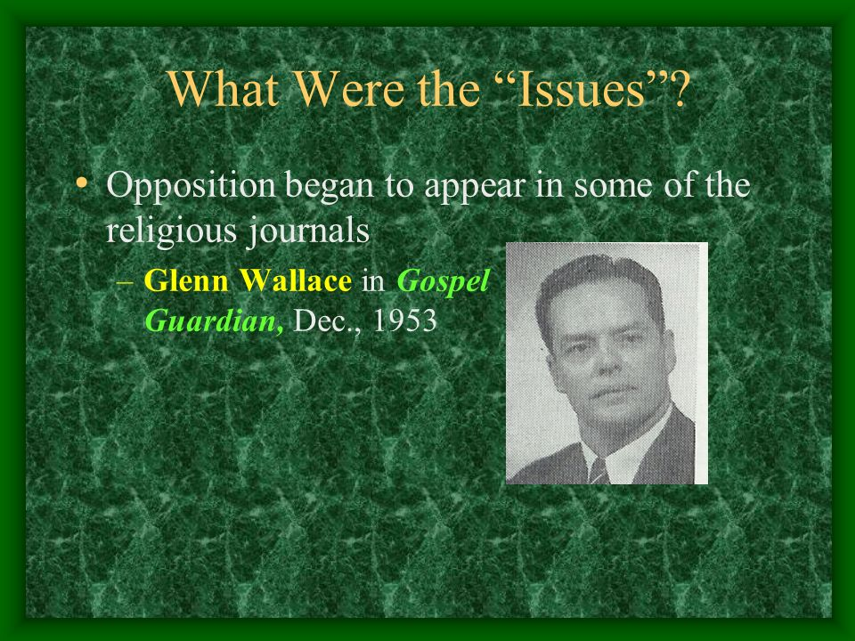 What Were the Issues? Opposition began to appear in some of the religious journals –Glenn Wallace in Gospel Guardian, Dec., 1953