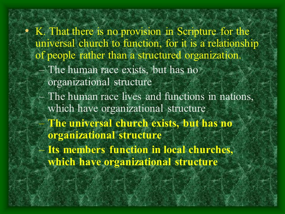 K. That there is no provision in Scripture for the universal church to function, for it is a relationship of people rather than a structured organizat