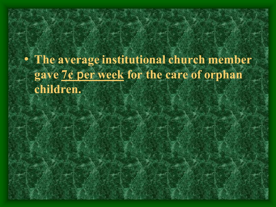 The average institutional church member gave 7¢ p er week for the care of orphan children.