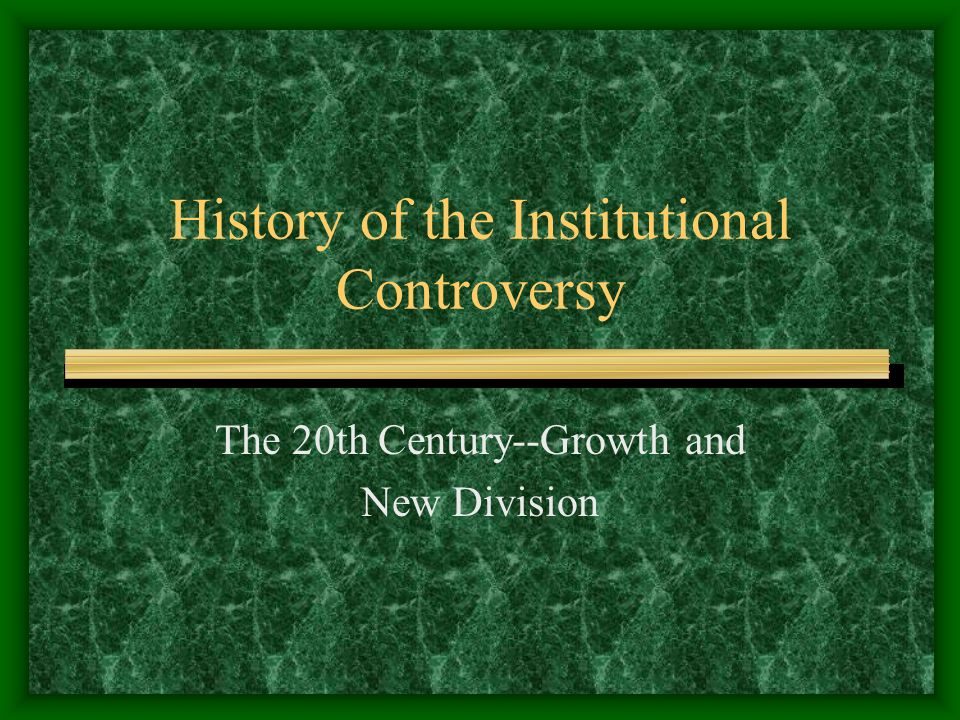 History of the Institutional Controversy The 20th Century--Growth and New Division