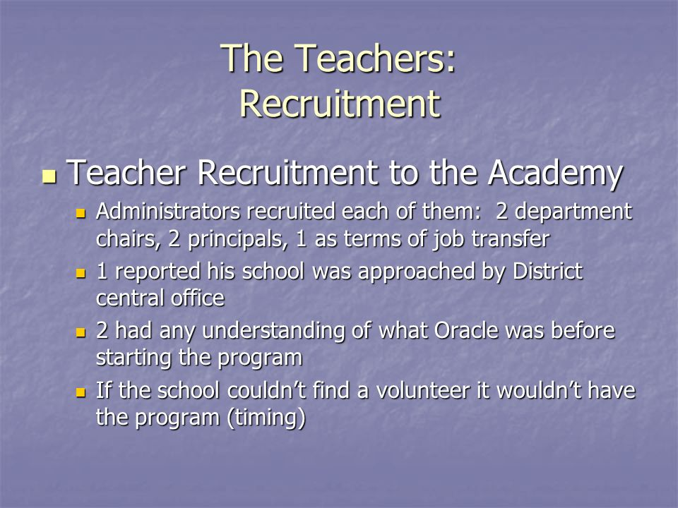 The Teachers: Recruitment Teacher Recruitment to the Academy Teacher Recruitment to the Academy Administrators recruited each of them: 2 department chairs, 2 principals, 1 as terms of job transfer Administrators recruited each of them: 2 department chairs, 2 principals, 1 as terms of job transfer 1 reported his school was approached by District central office 1 reported his school was approached by District central office 2 had any understanding of what Oracle was before starting the program 2 had any understanding of what Oracle was before starting the program If the school couldnt find a volunteer it wouldnt have the program (timing) If the school couldnt find a volunteer it wouldnt have the program (timing)