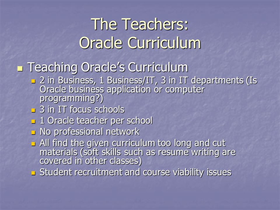 The Teachers: Oracle Curriculum Teaching Oracles Curriculum Teaching Oracles Curriculum 2 in Business, 1 Business/IT, 3 in IT departments (Is Oracle business application or computer programming ) 2 in Business, 1 Business/IT, 3 in IT departments (Is Oracle business application or computer programming ) 3 in IT focus schools 3 in IT focus schools 1 Oracle teacher per school 1 Oracle teacher per school No professional network No professional network All find the given curriculum too long and cut materials (soft skills such as resume writing are covered in other classes) All find the given curriculum too long and cut materials (soft skills such as resume writing are covered in other classes) Student recruitment and course viability issues Student recruitment and course viability issues