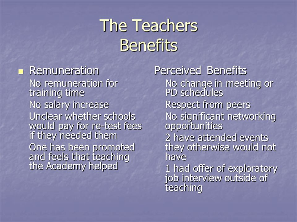 The Teachers Benefits Remuneration Remuneration No remuneration for training time No salary increase Unclear whether schools would pay for re-test fees if they needed them One has been promoted and feels that teaching the Academy helped Perceived Benefits No change in meeting or PD schedules Respect from peers No significant networking opportunities 2 have attended events they otherwise would not have 1 had offer of exploratory job interview outside of teaching