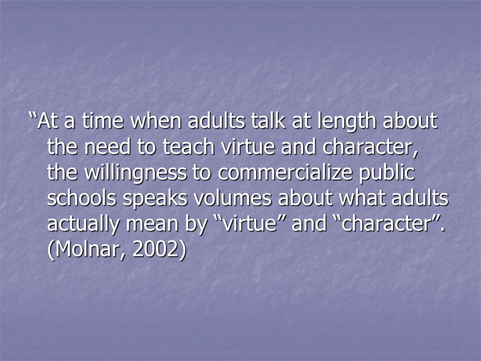 At a time when adults talk at length about the need to teach virtue and character, the willingness to commercialize public schools speaks volumes about what adults actually mean by virtue and character.