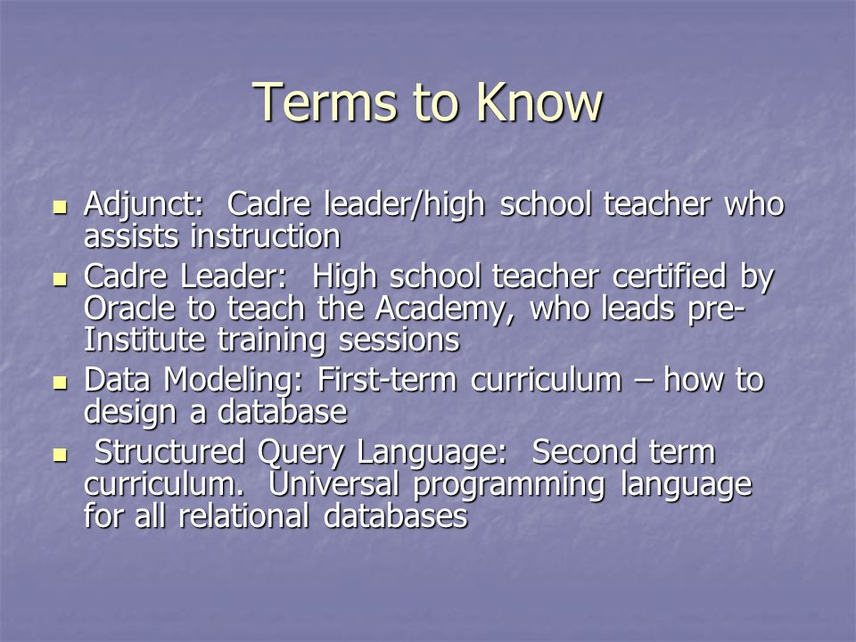 Terms to Know Adjunct: Cadre leader/high school teacher who assists instruction Adjunct: Cadre leader/high school teacher who assists instruction Cadre Leader: High school teacher certified by Oracle to teach the Academy, who leads pre- Institute training sessions Cadre Leader: High school teacher certified by Oracle to teach the Academy, who leads pre- Institute training sessions Data Modeling: First-term curriculum – how to design a database Data Modeling: First-term curriculum – how to design a database Structured Query Language: Second term curriculum.