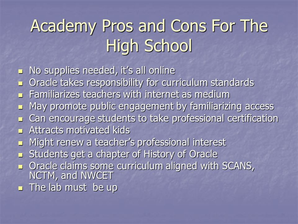 Academy Pros and Cons For The High School No supplies needed, its all online No supplies needed, its all online Oracle takes responsibility for curriculum standards Oracle takes responsibility for curriculum standards Familiarizes teachers with internet as medium Familiarizes teachers with internet as medium May promote public engagement by familiarizing access May promote public engagement by familiarizing access Can encourage students to take professional certification Can encourage students to take professional certification Attracts motivated kids Attracts motivated kids Might renew a teachers professional interest Might renew a teachers professional interest Students get a chapter of History of Oracle Students get a chapter of History of Oracle Oracle claims some curriculum aligned with SCANS, NCTM, and NWCET Oracle claims some curriculum aligned with SCANS, NCTM, and NWCET The lab must be up The lab must be up