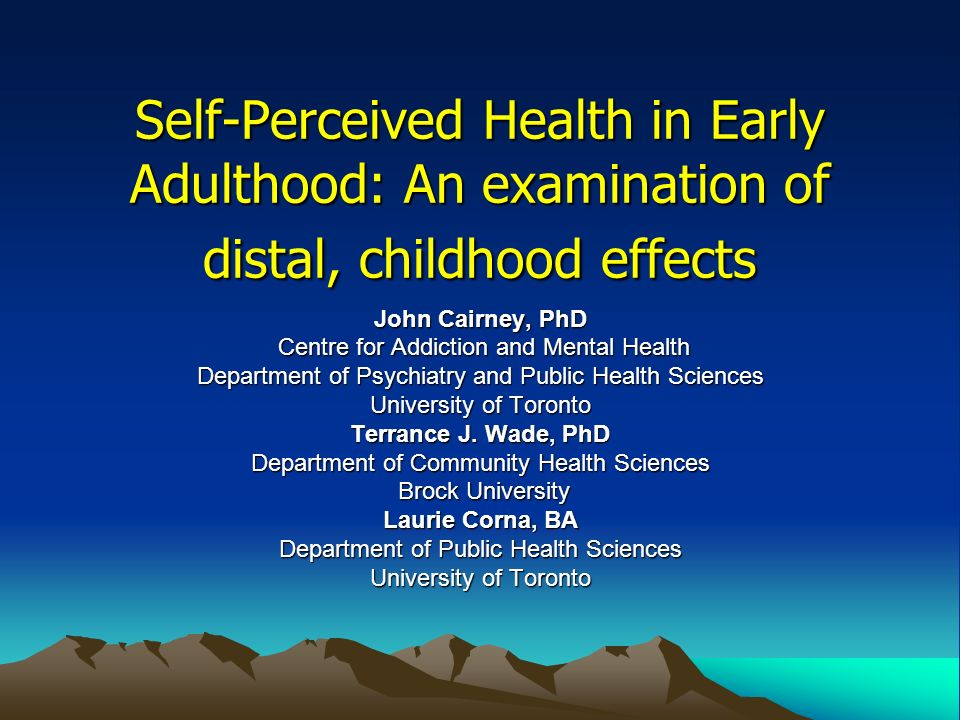 Self-Perceived Health in Early Adulthood: An examination of distal, childhood effects John Cairney, PhD Centre for Addiction and Mental Health Centre for Addiction and Mental Health Department of Psychiatry and Public Health Sciences University of Toronto Terrance J.