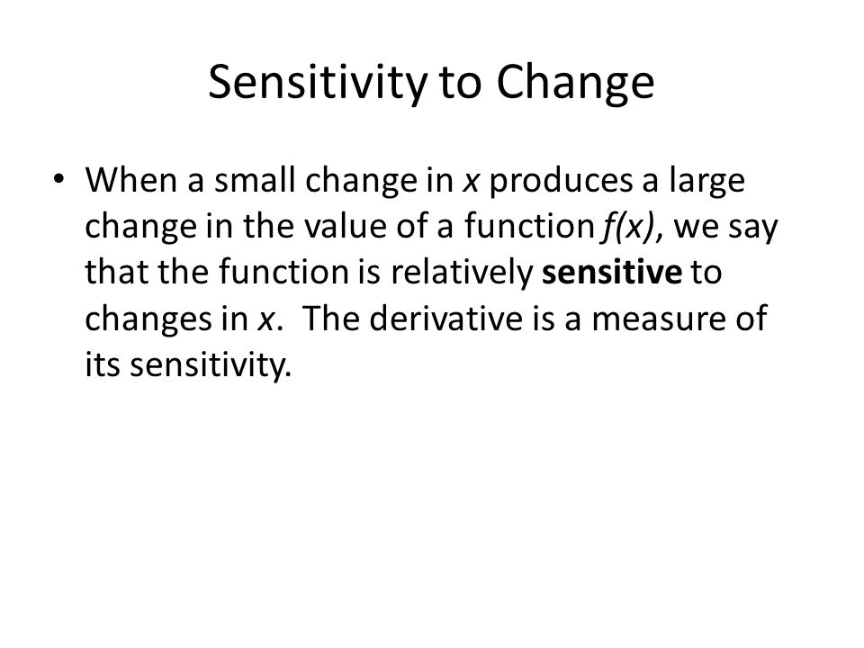 Sensitivity to Change When a small change in x produces a large change in the value of a function f(x), we say that the function is relatively sensiti
