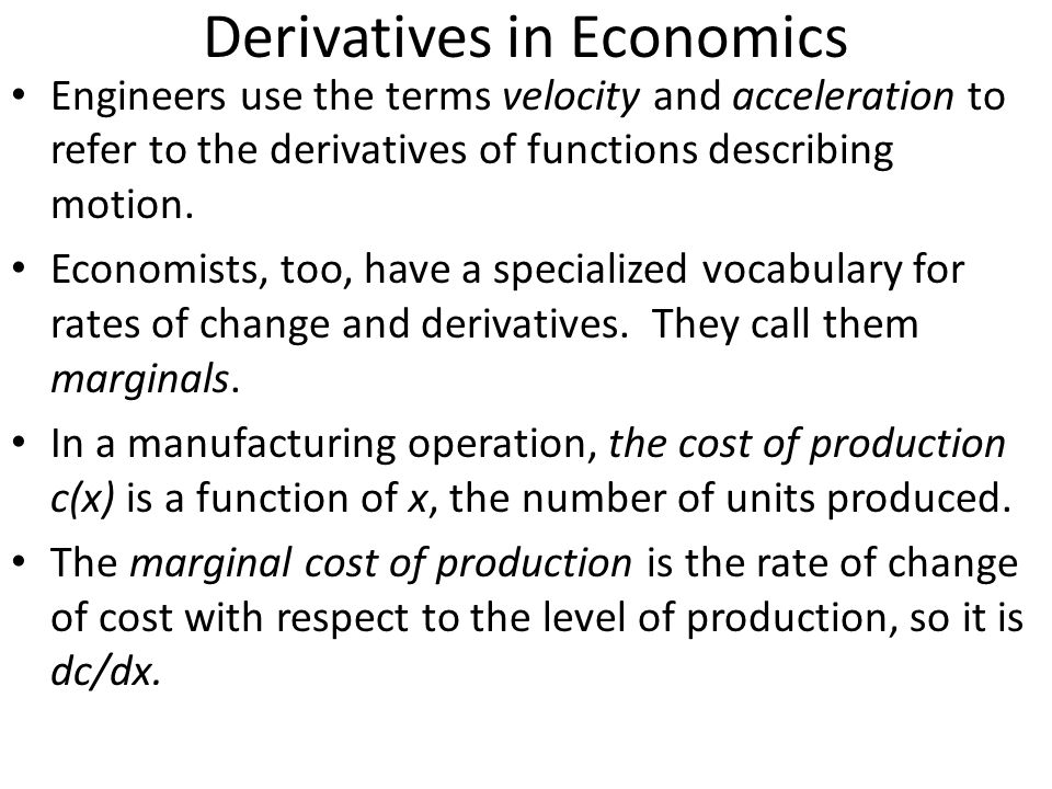 Derivatives in Economics Engineers use the terms velocity and acceleration to refer to the derivatives of functions describing motion. Economists, too