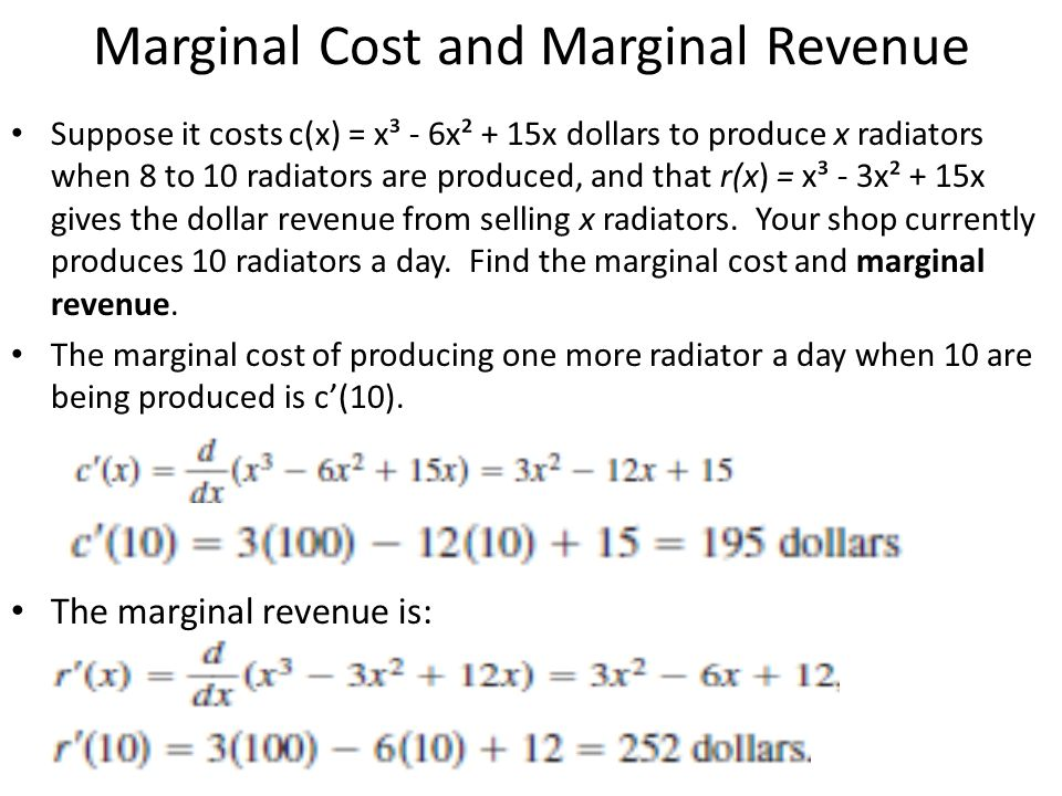 Marginal Cost and Marginal Revenue Suppose it costs c(x) = x³ - 6x² + 15x dollars to produce x radiators when 8 to 10 radiators are produced, and that
