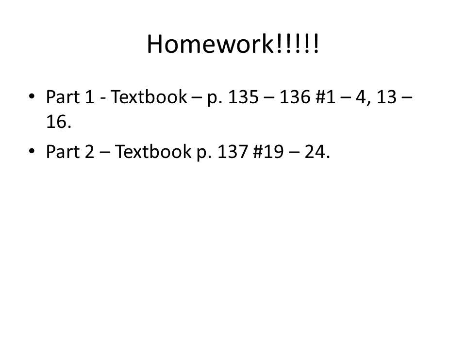 Homework!!!!! Part 1 - Textbook – p. 135 – 136 #1 – 4, 13 – 16. Part 2 – Textbook p. 137 #19 – 24.