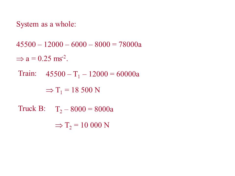 System as a whole: 45500 – 12000 – 6000 – 8000 = 78000a a = 0.25 ms -2. Train: 45500 – T 1 – 12000 = 60000a T 1 = 18 500 N Truck B: T 2 – 8000 = 8000a
