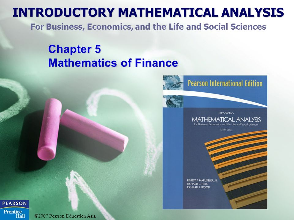 INTRODUCTORY MATHEMATICAL ANALYSIS For Business, Economics, and the Life and Social Sciences 2007 Pearson Education Asia Chapter 5 Mathematics of Finance