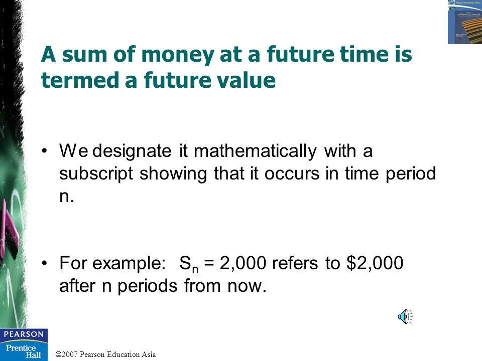 2007 Pearson Education Asia A sum of money today is called a present value. We designate it mathematically with a subscript, as occurring in time peri
