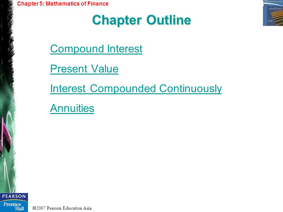 2007 Pearson Education Asia Compound Interest Present Value Interest Compounded Continuously Annuities Chapter 5: Mathematics of Finance Chapter Outline