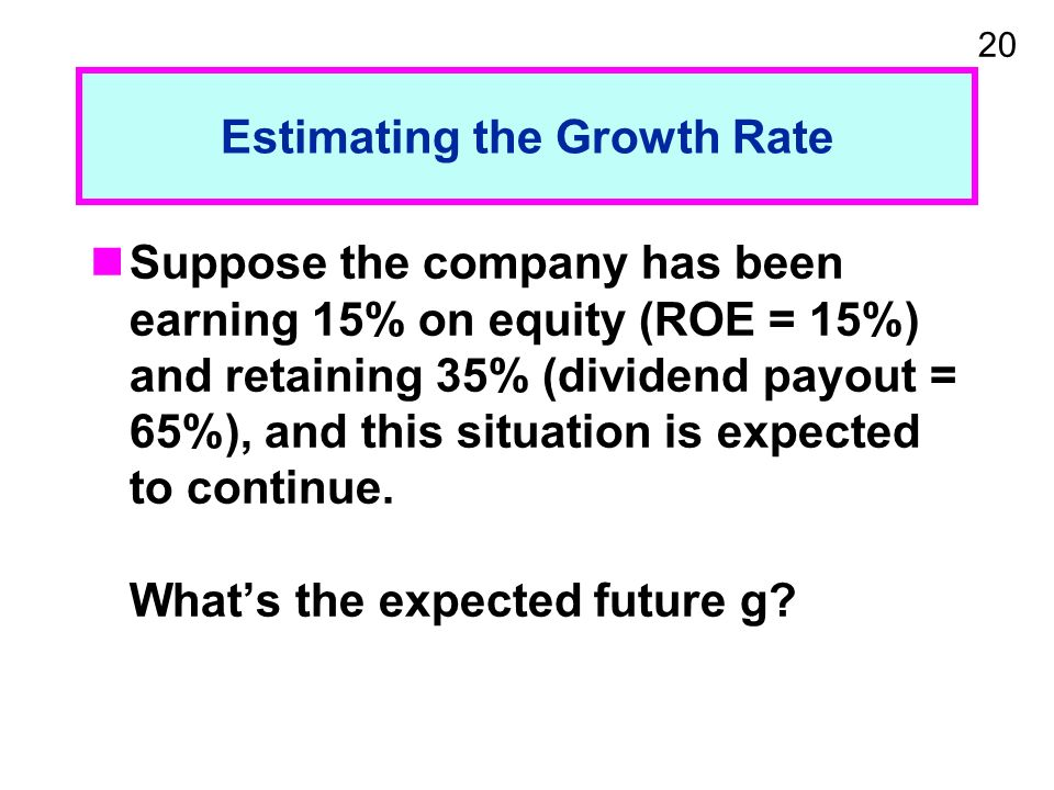 20 Estimating the Growth Rate Suppose the company has been earning 15% on equity (ROE = 15%) and retaining 35% (dividend payout = 65%), and this situation is expected to continue.