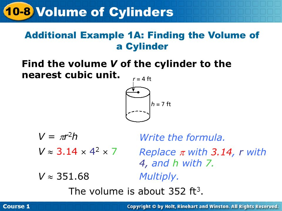 Additional Example 1A: Finding the Volume of a Cylinder Find the volume V of the cylinder to the nearest cubic unit. Write the formula. Replace with 3