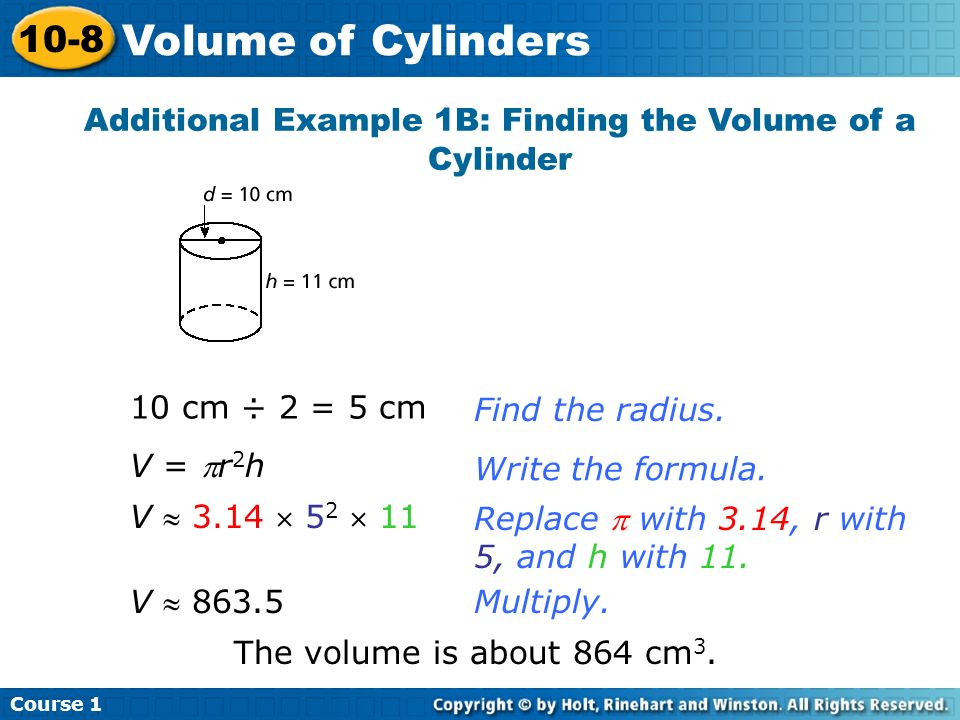 Additional Example 1B: Finding the Volume of a Cylinder 10 cm ÷ 2 = 5 cmFind the radius.Write the formula. Replace with 3.14, r with 5, and h with 11.