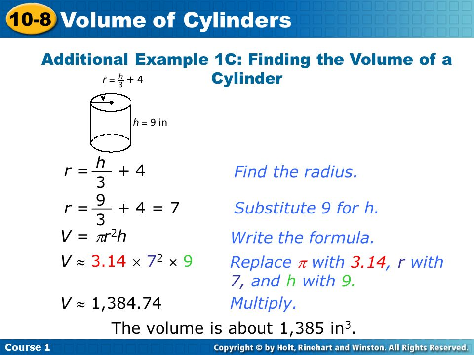 Additional Example 1C: Finding the Volume of a Cylinder Find the radius. r = + 4 h 3 __ r = + 4 = 7 9 3 __ Substitute 9 for h.Write the formula. Repla