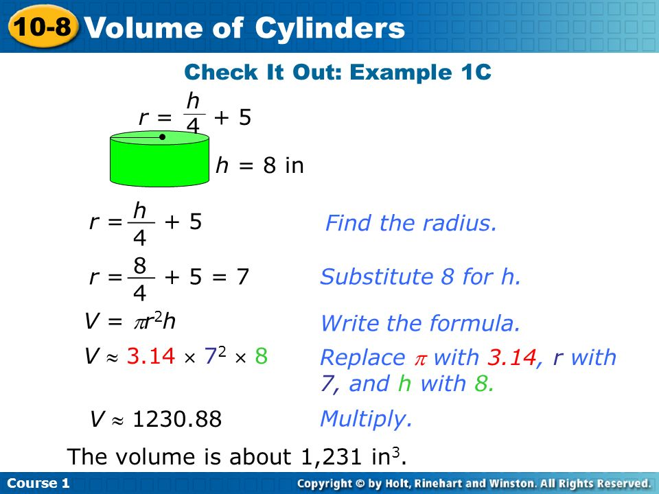 Check It Out: Example 1C Multiply. V 1230.88 The volume is about 1,231 in 3. Find the radius. r = + 5 h 4 __ r = + 5 = 7 8 4 __ Substitute 8 for h. r
