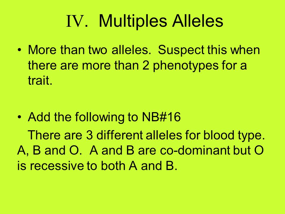 IV. Multiples Alleles More than two alleles. Suspect this when there are more than 2 phenotypes for a trait. Add the following to NB#16 There are 3 di