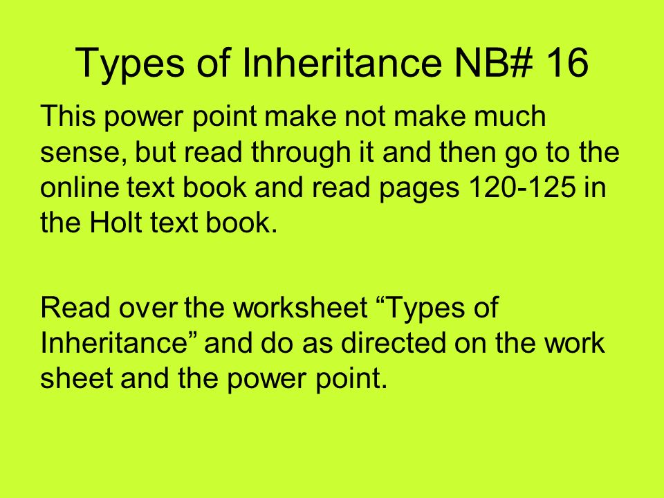 Types of Inheritance NB# 16 This power point make not make much sense, but read through it and then go to the online text book and read pages 120-125