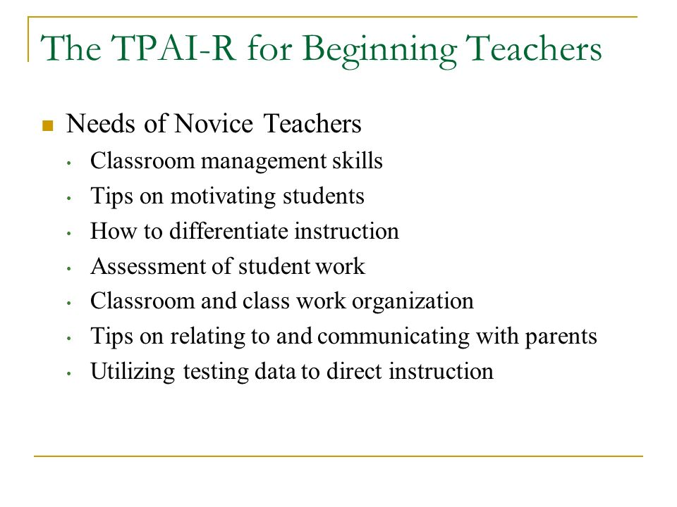 The TPAI-R for Beginning Teachers Needs of Novice Teachers Classroom management skills Tips on motivating students How to differentiate instruction As