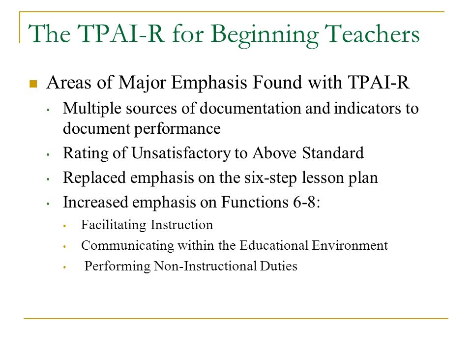 The TPAI-R for Beginning Teachers Areas of Major Emphasis Found with TPAI-R Multiple sources of documentation and indicators to document performance R