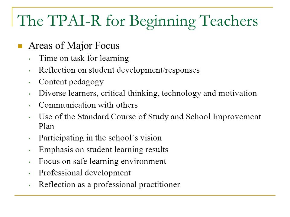 The TPAI-R for Beginning Teachers Areas of Major Focus Time on task for learning Reflection on student development/responses Content pedagogy Diverse