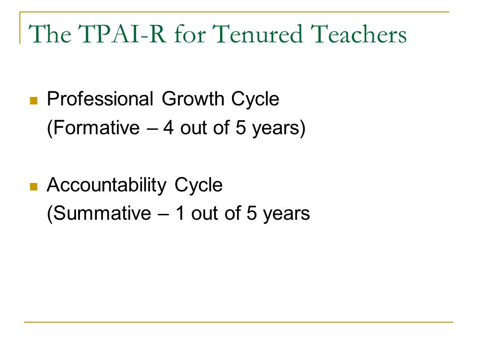 The TPAI-R for Tenured Teachers Professional Growth Cycle (Formative – 4 out of 5 years) Accountability Cycle (Summative – 1 out of 5 years