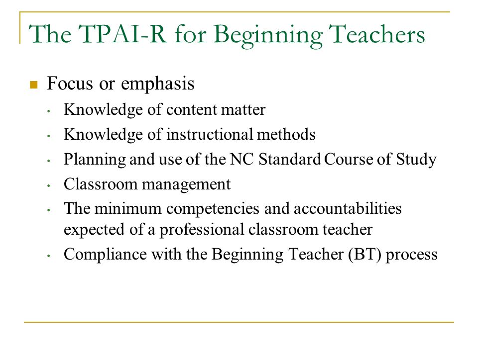 The TPAI-R for Beginning Teachers Focus or emphasis Knowledge of content matter Knowledge of instructional methods Planning and use of the NC Standard