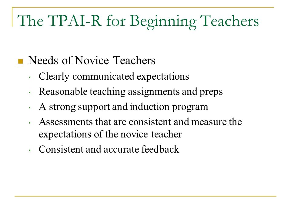 The TPAI-R for Beginning Teachers Needs of Novice Teachers Clearly communicated expectations Reasonable teaching assignments and preps A strong suppor