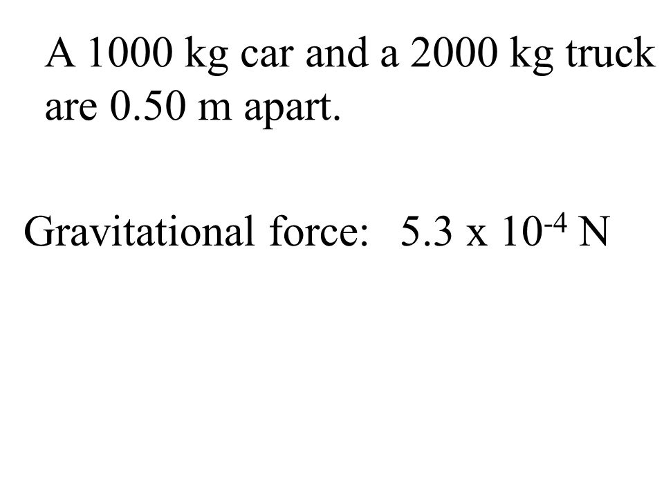 A 1000 kg car and a 2000 kg truck are 0.50 m apart. Gravitational force:5.3 x 10 -4 N