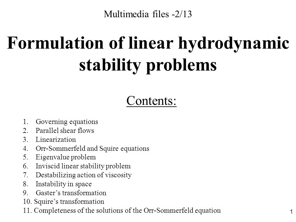 1 Multimedia files -2/13 Formulation of linear hydrodynamic stability problems Contents: 1. Governing equations 2. Parallel shear flows 3. Linearizati