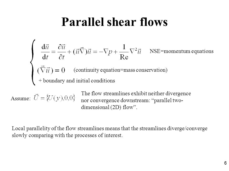 6 Parallel shear flows + boundary and initial conditions (continuity equation=mass conservation) NSE=momentum equations Assume: The flow streamlines e
