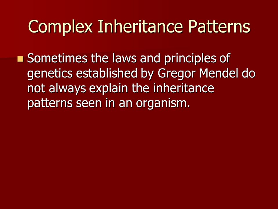 Complex Inheritance Patterns Sometimes the laws and principles of genetics established by Gregor Mendel do not always explain the inheritance patterns