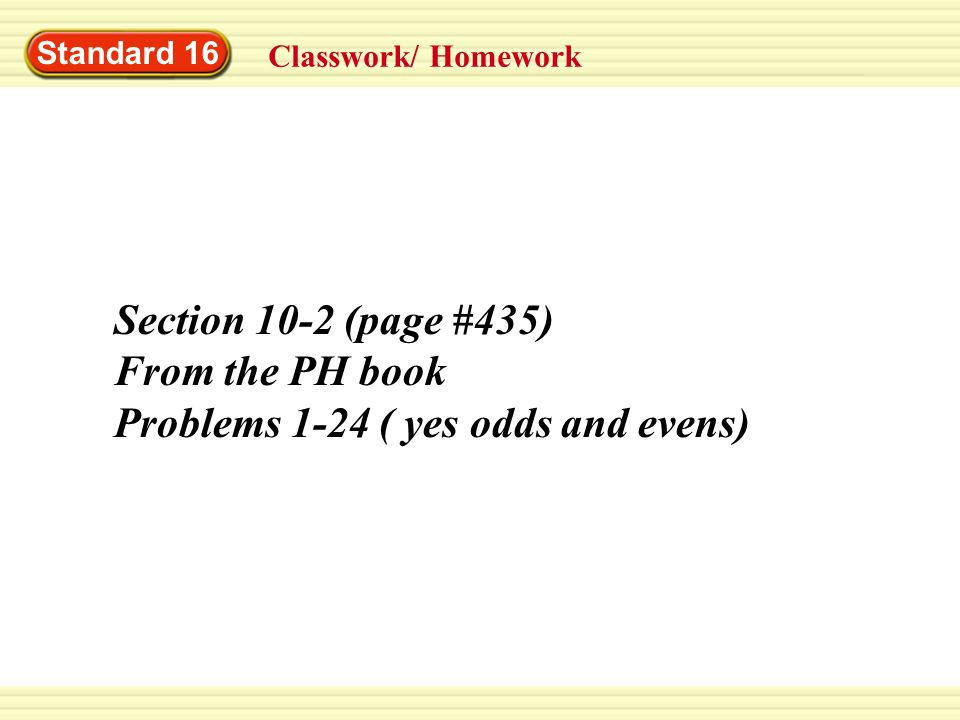 Standard 16 Classwork/ Homework Section 10-2 (page #435) From the PH book Problems 1-24 ( yes odds and evens)
