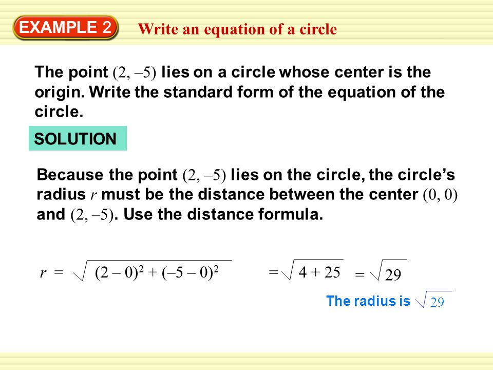 EXAMPLE 2 Write an equation of a circle The point (2, –5) lies on a circle whose center is the origin. Write the standard form of the equation of the