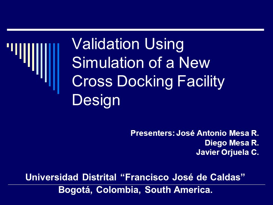 Validation Using Simulation of a New Cross Docking Facility Design Presenters: José Antonio Mesa R. Diego Mesa R. Javier Orjuela C. Universidad Distri