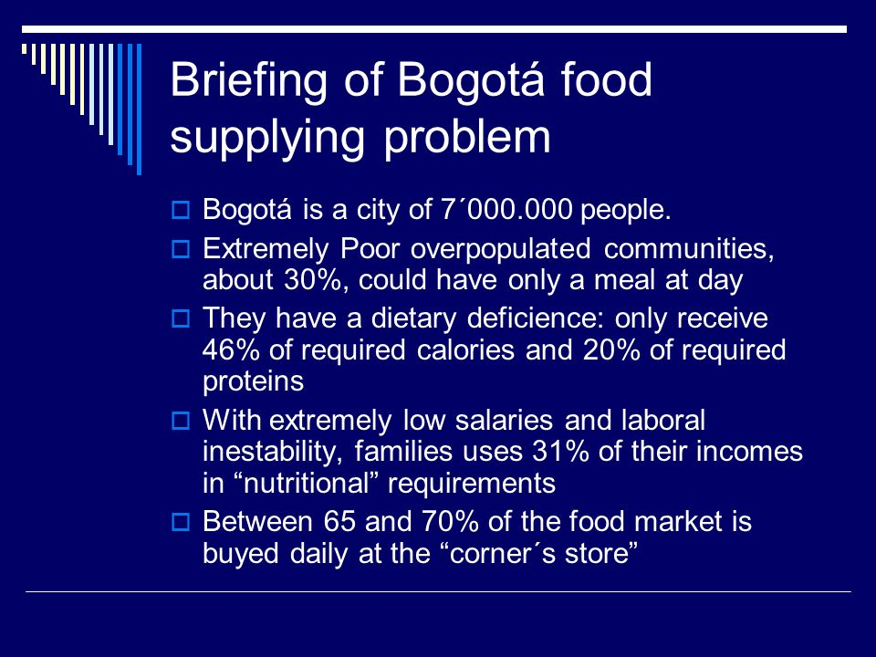 Briefing of Bogotá food supplying problem Bogotá is a city of 7´000.000 people. Extremely Poor overpopulated communities, about 30%, could have only a