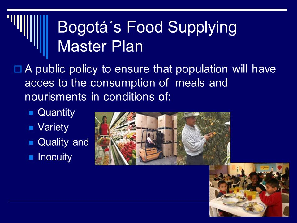 Bogotá´s Food Supplying Master Plan A public policy to ensure that population will have acces to the consumption of meals and nourisments in condition