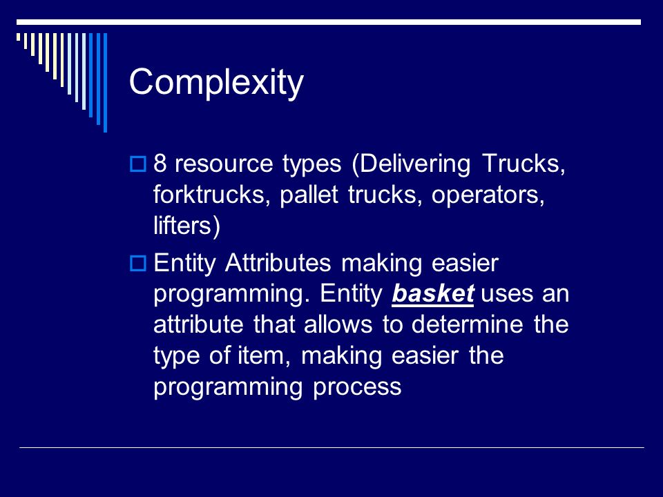 Complexity 8 resource types (Delivering Trucks, forktrucks, pallet trucks, operators, lifters) Entity Attributes making easier programming. Entity bas