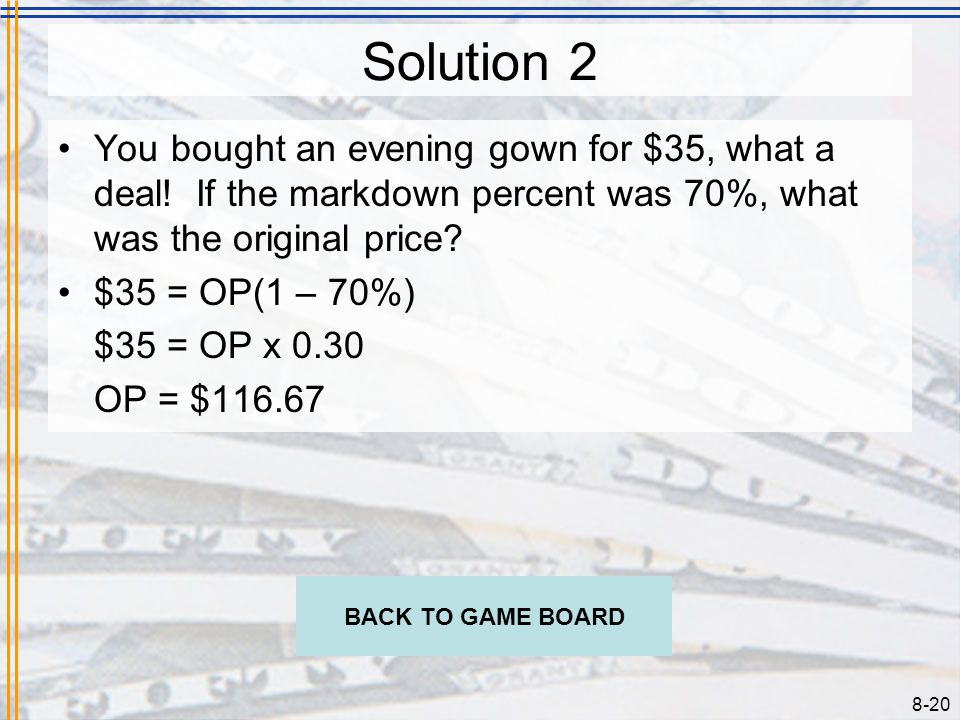 8-19 Problem 2 You bought an evening gown for $35, what a deal! If the markdown percent was 70%, what was the original price? CHECK YOUR ANSWER