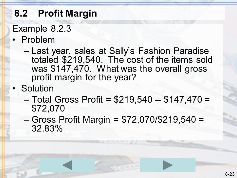 8-22 8.2Profit Margin Example 8.2.1 Problem –Sallys Fashion Paradise sells a dress that cost $45 for $65. Find the gross profit margin from this sale.
